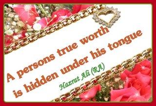 A persons true worth is hidden under his tongue.  ~Hazrat Ali Radi ALLAH Taala Anhu-179975_437734206251655_100000452375414_1618663_2040339526_n-jpg